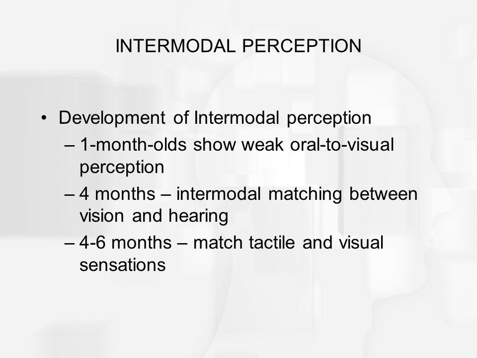 INTERMODAL PERCEPTION Development of Intermodal perception –1-month-olds show weak oral-to-visual perception –4 months – intermodal matching between v