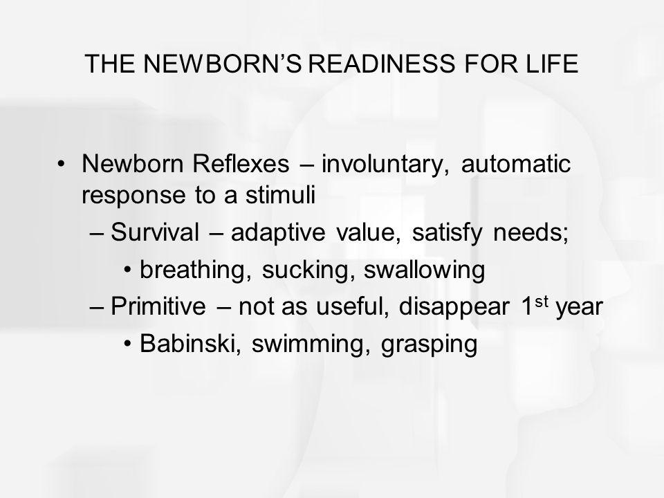 THE NEWBORN'S READINESS FOR LIFE Newborn Reflexes – involuntary, automatic response to a stimuli –Survival – adaptive value, satisfy needs; breathing,