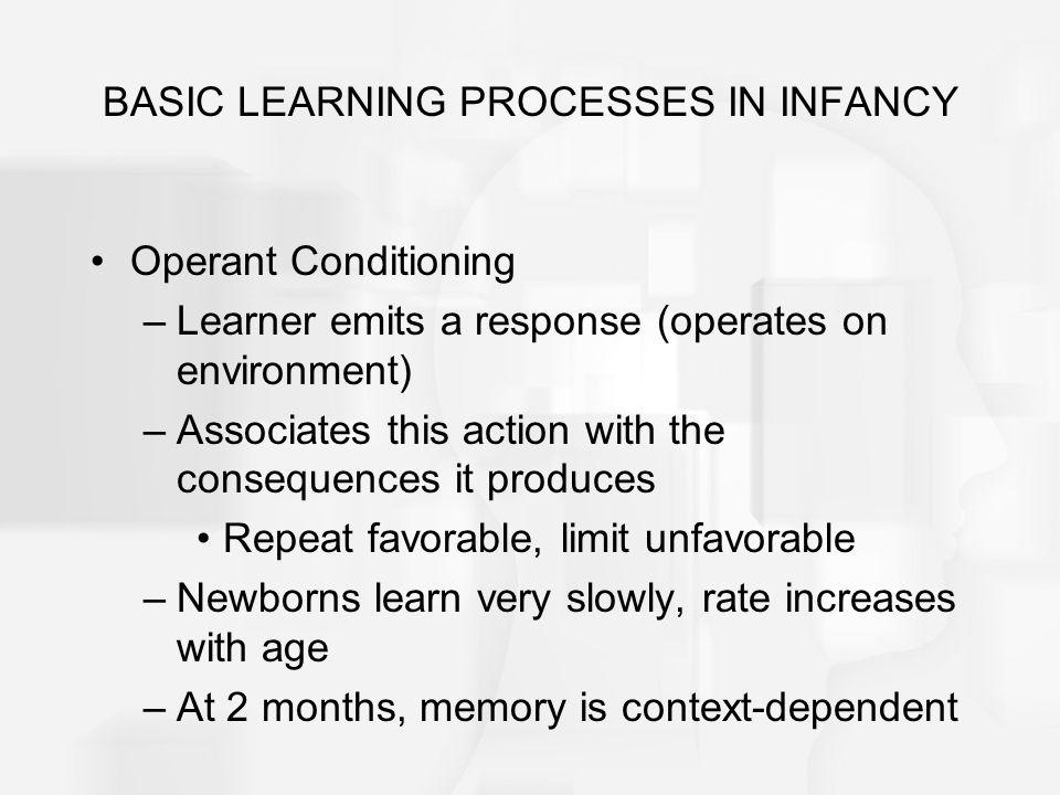 BASIC LEARNING PROCESSES IN INFANCY Operant Conditioning –Learner emits a response (operates on environment) –Associates this action with the conseque