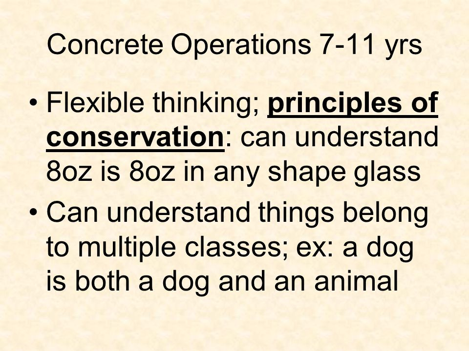 Concrete Operations 7-11 yrs Flexible thinking; principles of conservation: can understand 8oz is 8oz in any shape glass Can understand things belong