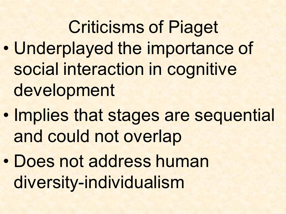 Criticisms of Piaget Underplayed the importance of social interaction in cognitive development Implies that stages are sequential and could not overla