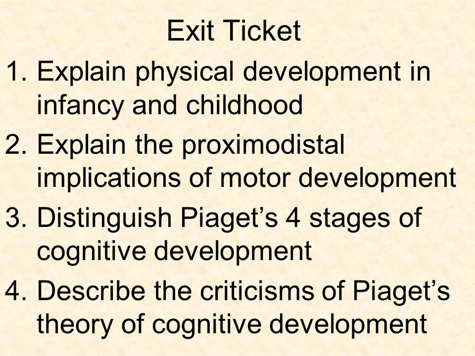Exit Ticket 1.Explain physical development in infancy and childhood 2.Explain the proximodistal implications of motor development 3.Distinguish Piaget