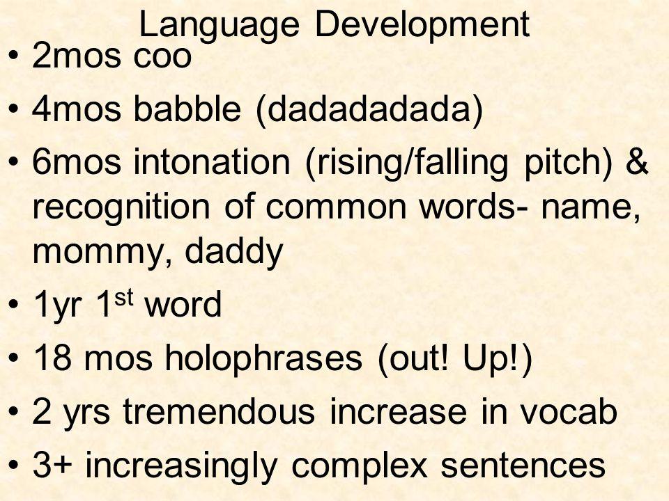 Language Development 2mos coo 4mos babble (dadadadada) 6mos intonation (rising/falling pitch) & recognition of common words- name, mommy, daddy 1yr 1