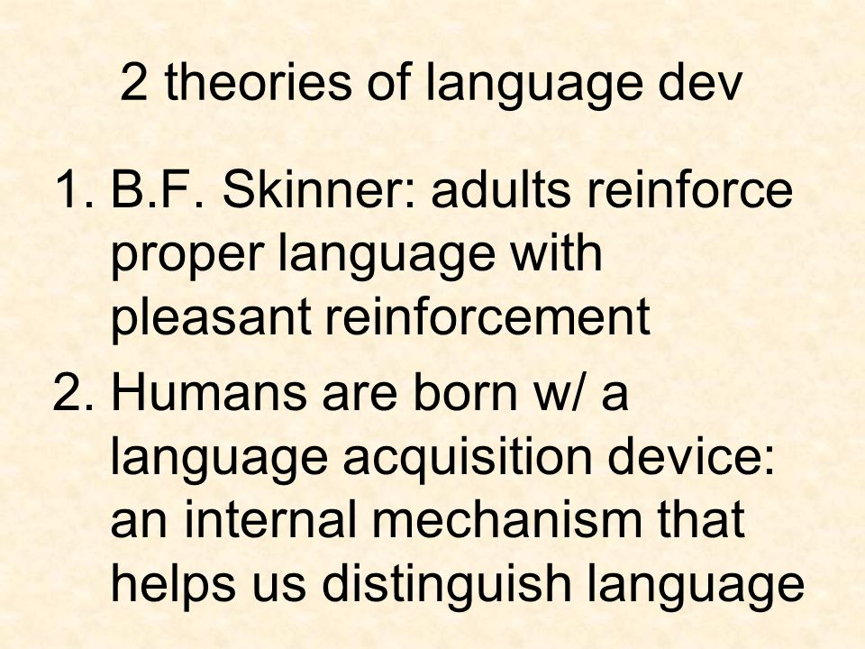 2 theories of language dev 1.B.F. Skinner: adults reinforce proper language with pleasant reinforcement 2.Humans are born w/ a language acquisition de