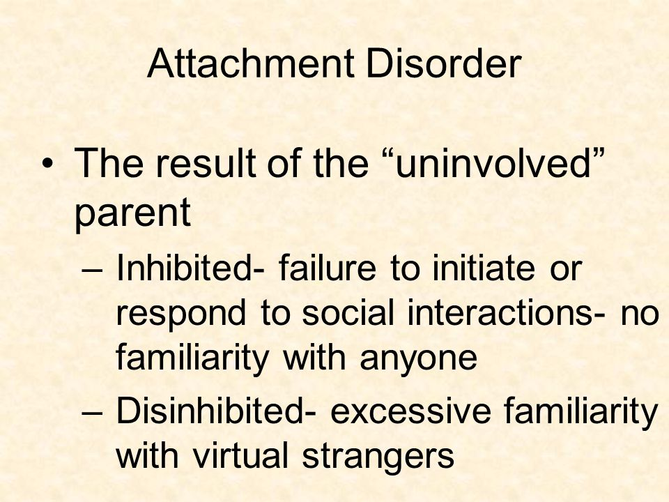 """Attachment Disorder The result of the """"uninvolved"""" parent –Inhibited- failure to initiate or respond to social interactions- no familiarity with anyon"""
