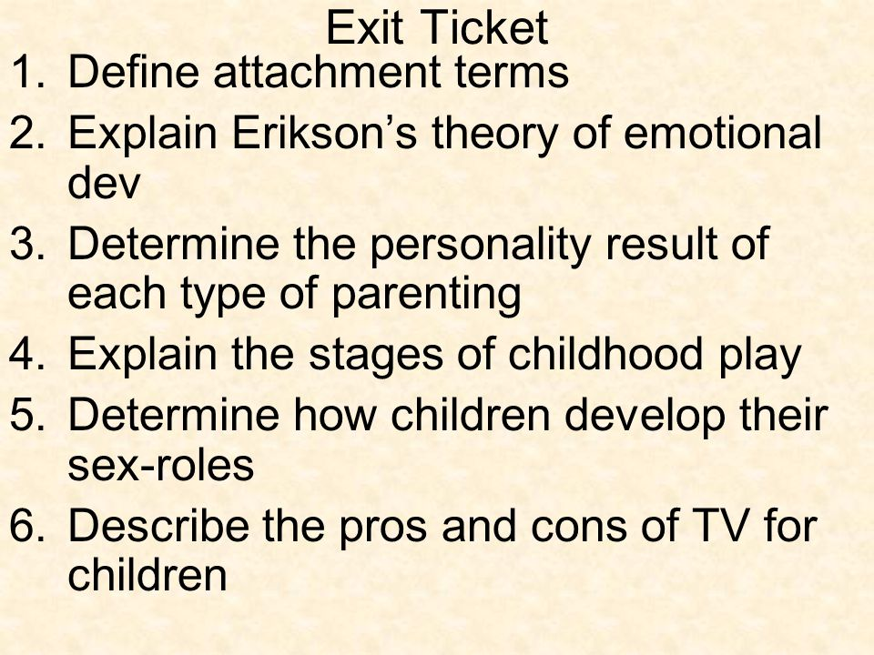 Exit Ticket 1.Define attachment terms 2.Explain Erikson's theory of emotional dev 3.Determine the personality result of each type of parenting 4.Expla