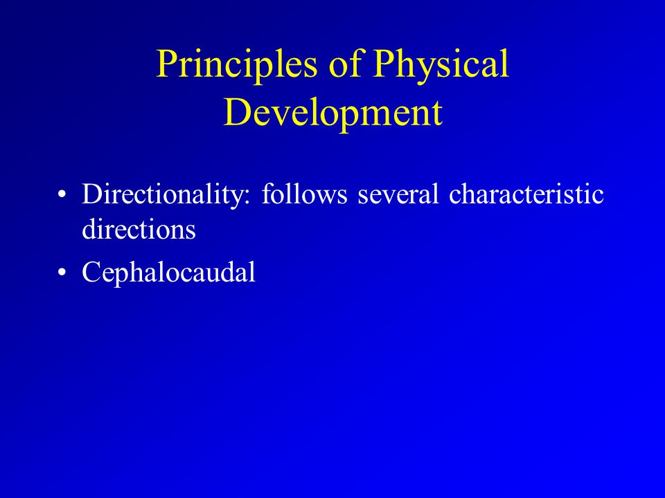 Principles of Physical Development Directionality: follows several characteristic directions Cephalocaudal