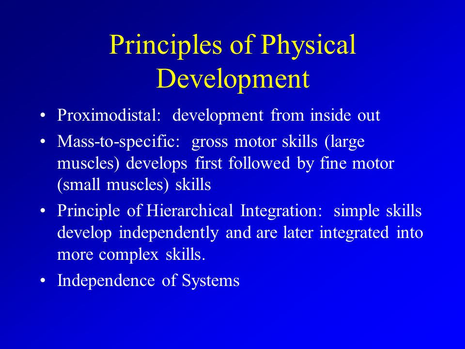Principles of Physical Development Proximodistal: development from inside out Mass-to-specific: gross motor skills (large muscles) develops first foll
