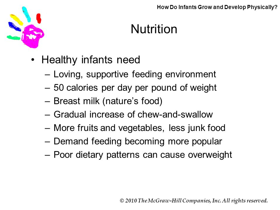 © 2010 The McGraw-Hill Companies, Inc. All rights reserved. Nutrition Healthy infants need –Loving, supportive feeding environment –50 calories per da