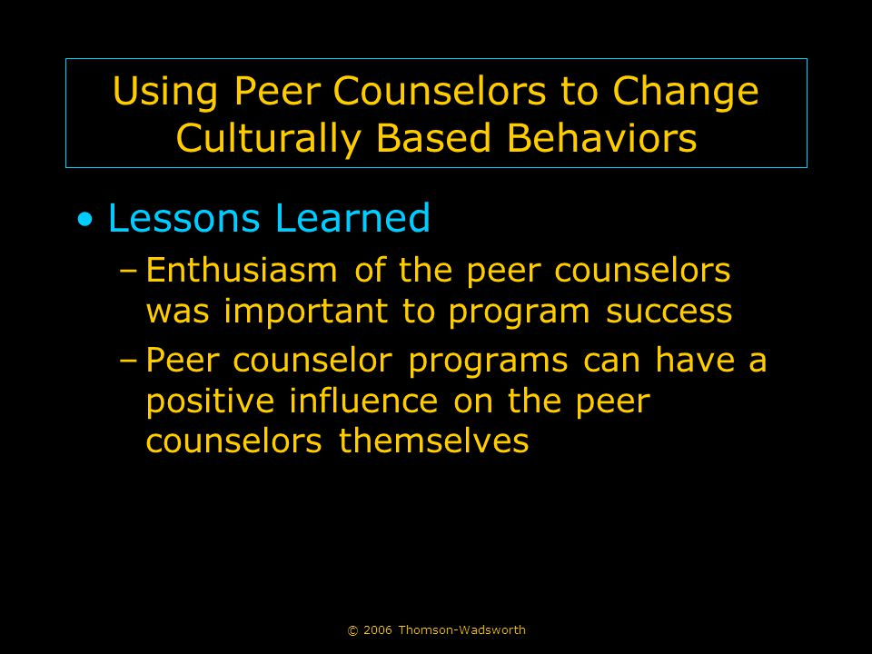 © 2006 Thomson-Wadsworth Using Peer Counselors to Change Culturally Based Behaviors Lessons Learned –Enthusiasm of the peer counselors was important to program success –Peer counselor programs can have a positive influence on the peer counselors themselves