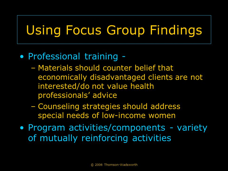 © 2006 Thomson-Wadsworth Using Focus Group Findings Professional training - –Materials should counter belief that economically disadvantaged clients are not interested/do not value health professionals' advice –Counseling strategies should address special needs of low-income women Program activities/components - variety of mutually reinforcing activities