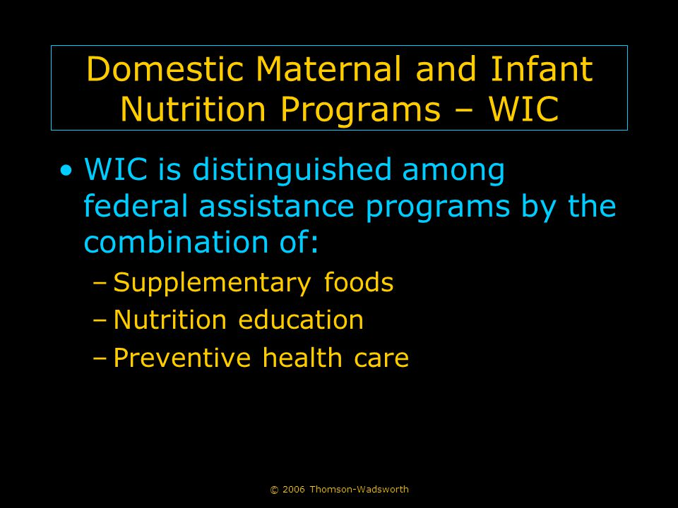 © 2006 Thomson-Wadsworth Domestic Maternal and Infant Nutrition Programs – WIC WIC is distinguished among federal assistance programs by the combination of: –Supplementary foods –Nutrition education –Preventive health care
