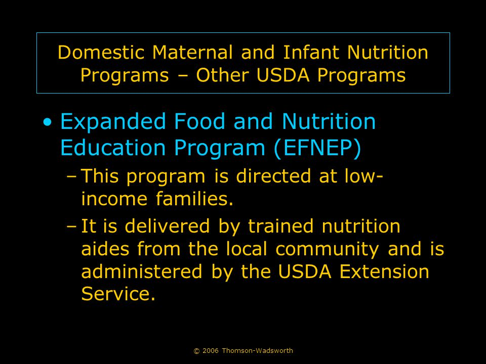 © 2006 Thomson-Wadsworth Domestic Maternal and Infant Nutrition Programs – Other USDA Programs Expanded Food and Nutrition Education Program (EFNEP) –This program is directed at low- income families.