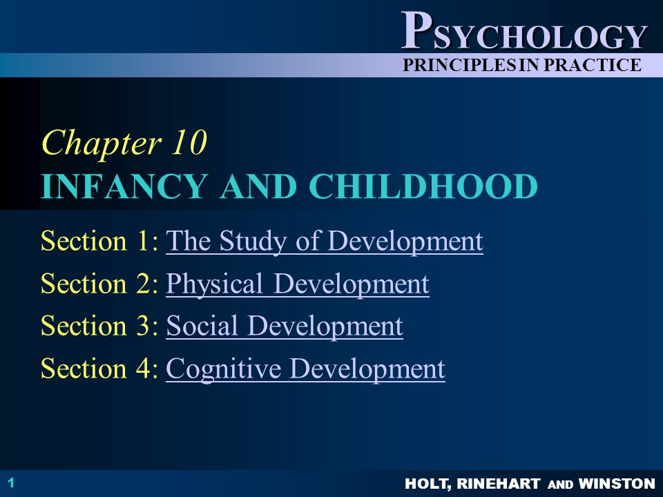HOLT, RINEHART AND WINSTON P SYCHOLOGY PRINCIPLES IN PRACTICE 1 Chapter 10 INFANCY AND CHILDHOOD Section 1: The Study of DevelopmentThe Study of Development Section 2: Physical DevelopmentPhysical Development Section 3: Social DevelopmentSocial Development Section 4: Cognitive DevelopmentCognitive Development