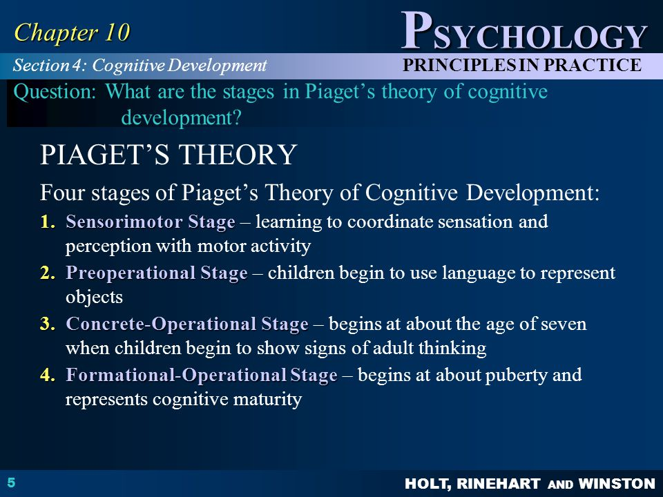 HOLT, RINEHART AND WINSTON P SYCHOLOGY PRINCIPLES IN PRACTICE 5 Chapter 10 Question: What are the stages in Piaget's theory of cognitive development.