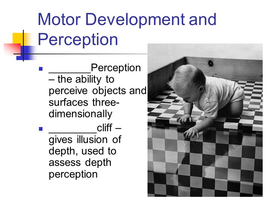 Motor Development and Perception _______Perception – the ability to perceive objects and surfaces three- dimensionally ________cliff – gives illusion of depth, used to assess depth perception