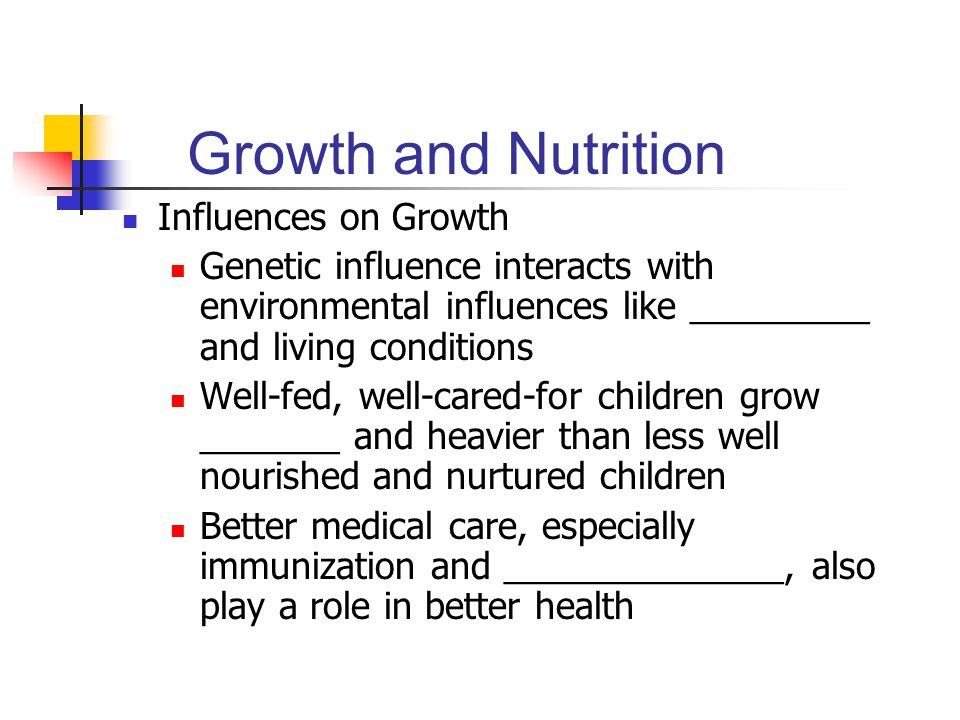 Growth and Nutrition Influences on Growth Genetic influence interacts with environmental influences like _________ and living conditions Well-fed, well-cared-for children grow _______ and heavier than less well nourished and nurtured children Better medical care, especially immunization and ______________, also play a role in better health