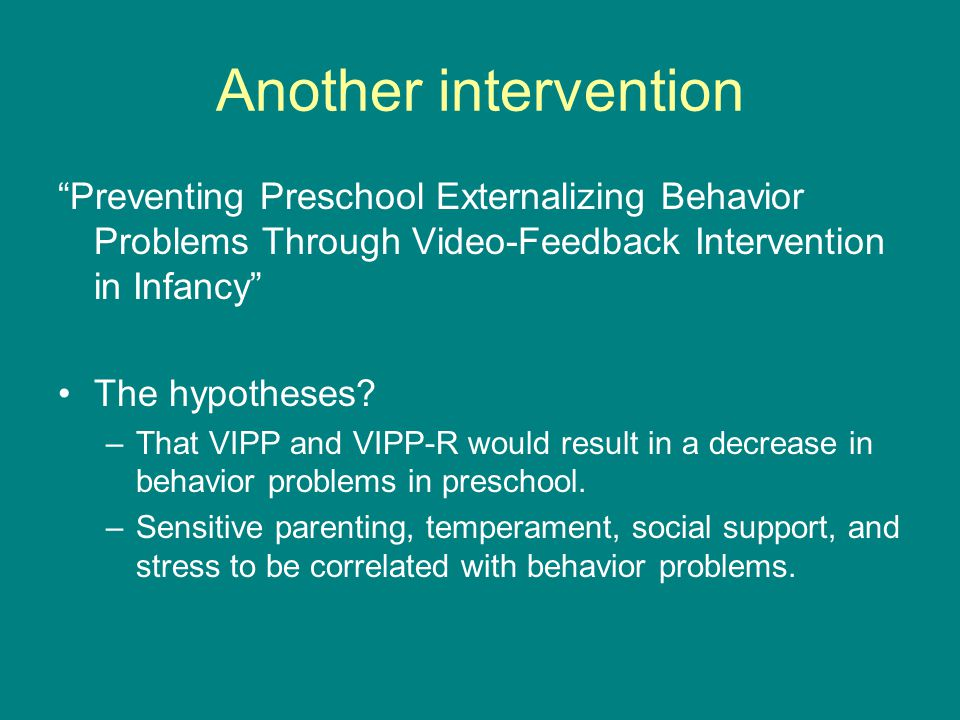"Another intervention ""Preventing Preschool Externalizing Behavior Problems Through Video-Feedback Intervention in Infancy"" The hypotheses? –That VIPP"