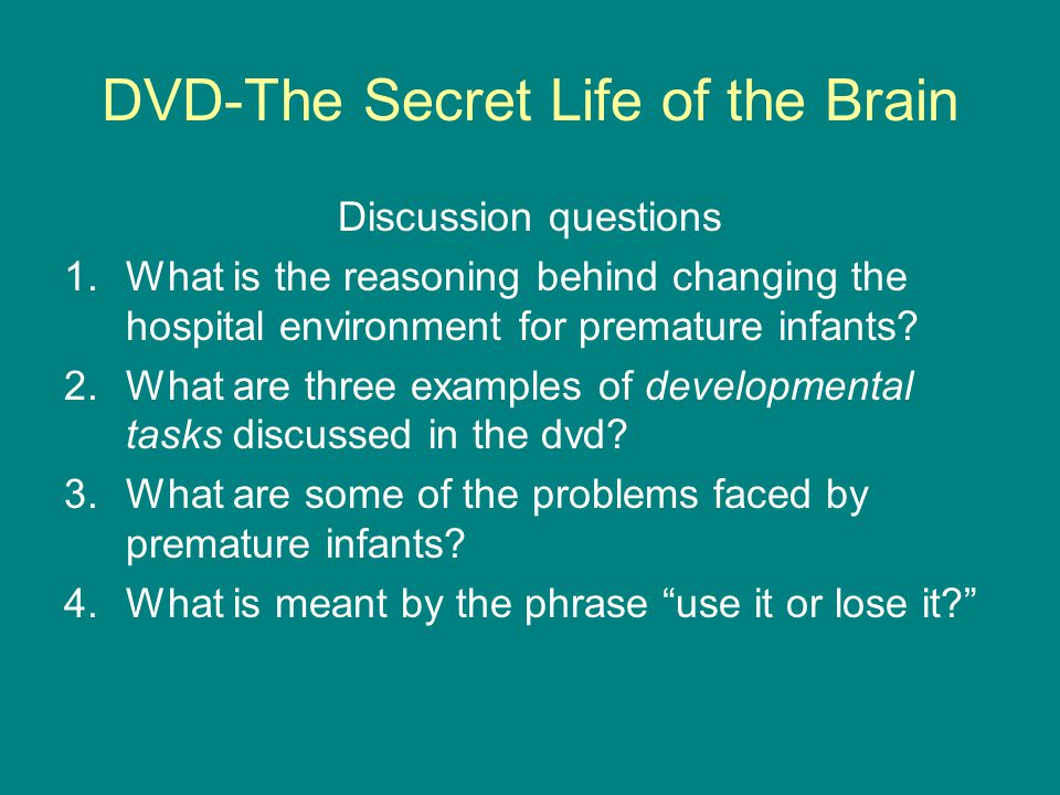 DVD-The Secret Life of the Brain Discussion questions 1.What is the reasoning behind changing the hospital environment for premature infants? 2.What a