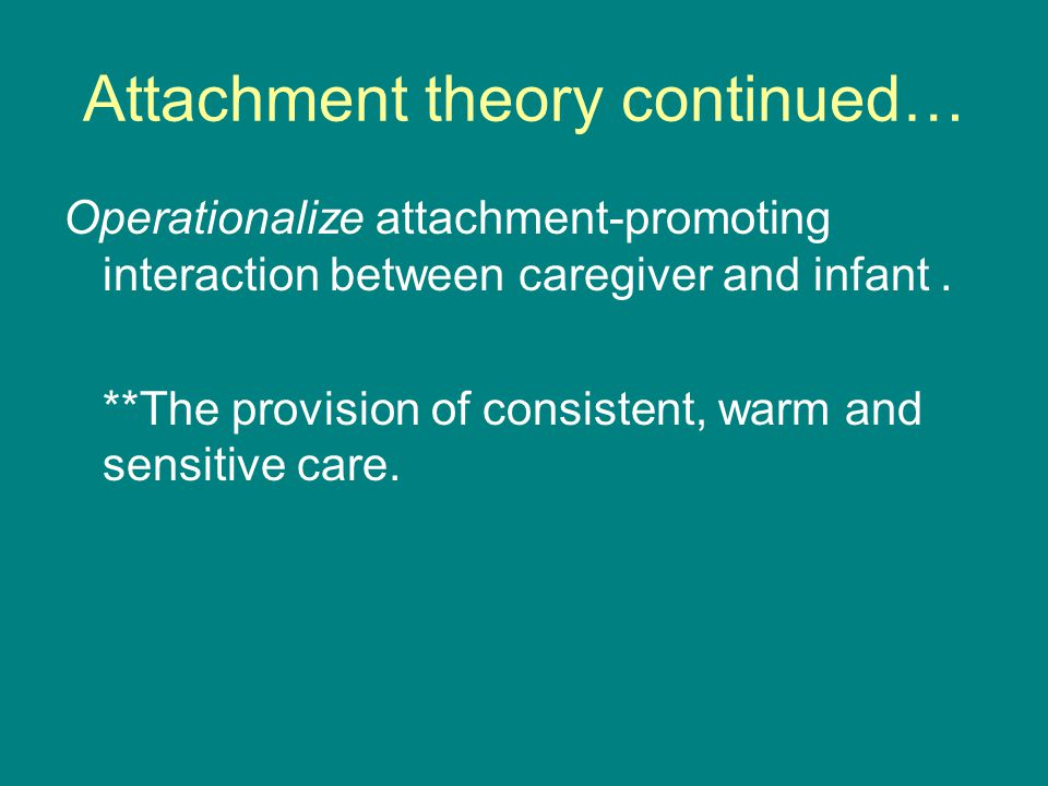 Attachment theory continued… Operationalize attachment-promoting interaction between caregiver and infant.