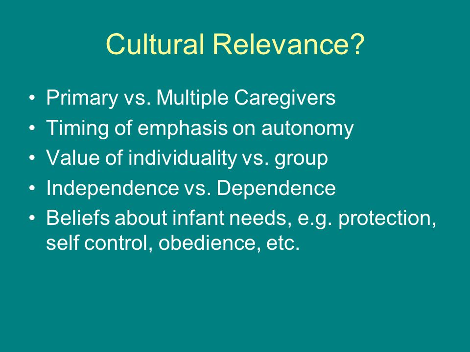 Cultural Relevance? Primary vs. Multiple Caregivers Timing of emphasis on autonomy Value of individuality vs. group Independence vs. Dependence Belief