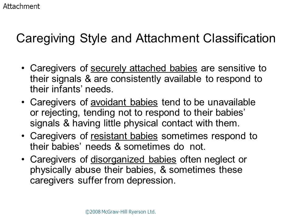 Caregiving Style and Attachment Classification Caregivers of securely attached babies are sensitive to their signals & are consistently available to respond to their infants' needs.