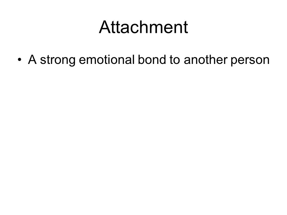 Attachment A strong emotional bond to another person