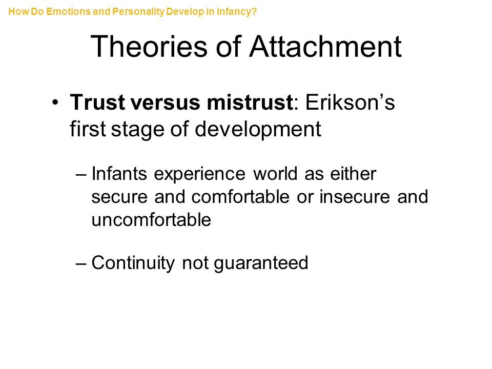 Theories of Attachment Trust versus mistrust: Erikson's first stage of development –Infants experience world as either secure and comfortable or insecure and uncomfortable –Continuity not guaranteed How Do Emotions and Personality Develop in Infancy?