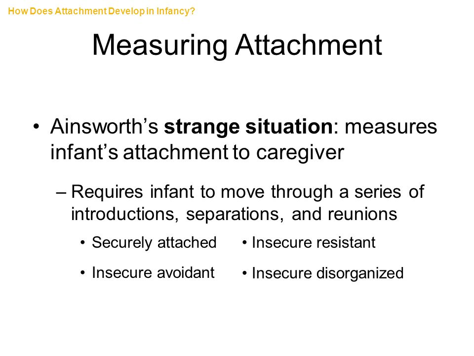 Measuring Attachment Ainsworth's strange situation: measures infant's attachment to caregiver –Requires infant to move through a series of introductio