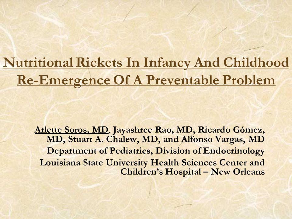 Nutritional Rickets In Infancy And Childhood Re-Emergence Of A Preventable Problem Arlette Soros, MD, Jayashree Rao, MD, Ricardo Gómez, MD, Stuart A.