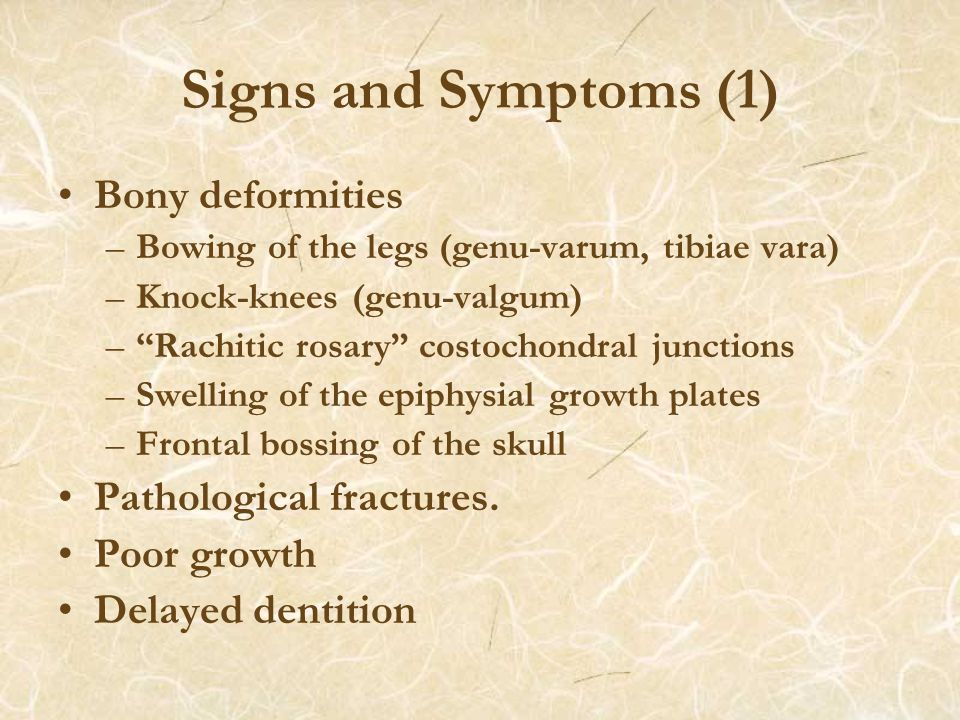 Signs and Symptoms (1) Bony deformities –Bowing of the legs (genu-varum, tibiae vara) –Knock-knees (genu-valgum) – Rachitic rosary costochondral junctions –Swelling of the epiphysial growth plates –Frontal bossing of the skull Pathological fractures.