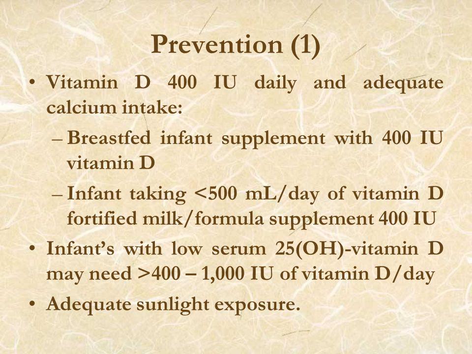 Prevention (1) Vitamin D 400 IU daily and adequate calcium intake: –Breastfed infant supplement with 400 IU vitamin D –Infant taking <500 mL/day of vitamin D fortified milk/formula supplement 400 IU Infant's with low serum 25(OH)-vitamin D may need >400 – 1,000 IU of vitamin D/day Adequate sunlight exposure.