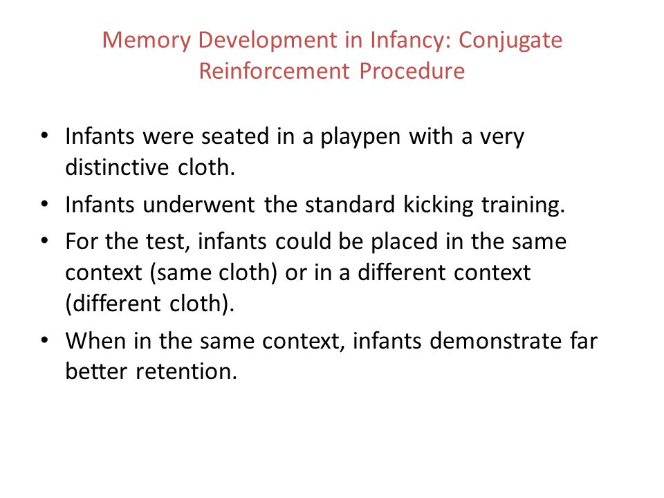 Memory Development in Infancy: Conjugate Reinforcement Procedure Infants were seated in a playpen with a very distinctive cloth. Infants underwent the