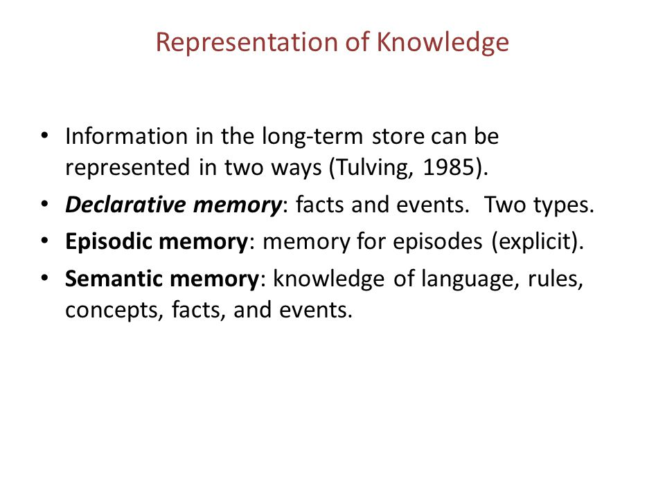 Representation of Knowledge Information in the long-term store can be represented in two ways (Tulving, 1985). Declarative memory: facts and events. T
