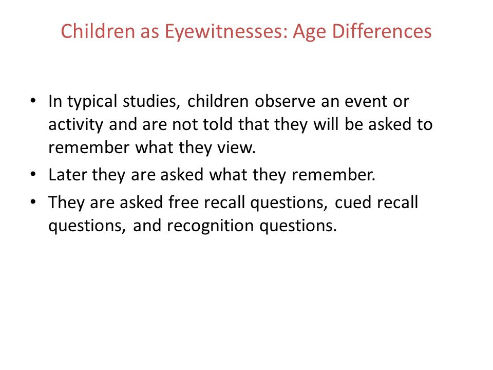 Children as Eyewitnesses: Age Differences In typical studies, children observe an event or activity and are not told that they will be asked to rememb