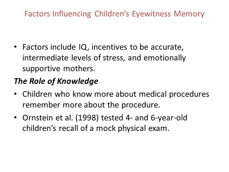 Factors Influencing Children's Eyewitness Memory Factors include IQ, incentives to be accurate, intermediate levels of stress, and emotionally support