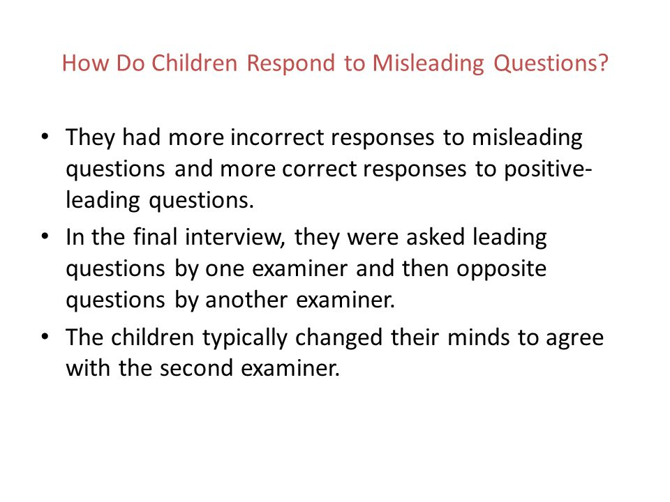 How Do Children Respond to Misleading Questions? They had more incorrect responses to misleading questions and more correct responses to positive- lea