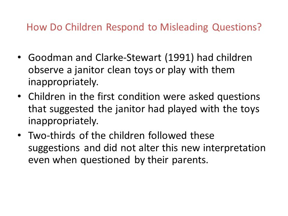 How Do Children Respond to Misleading Questions? Goodman and Clarke-Stewart (1991) had children observe a janitor clean toys or play with them inappro