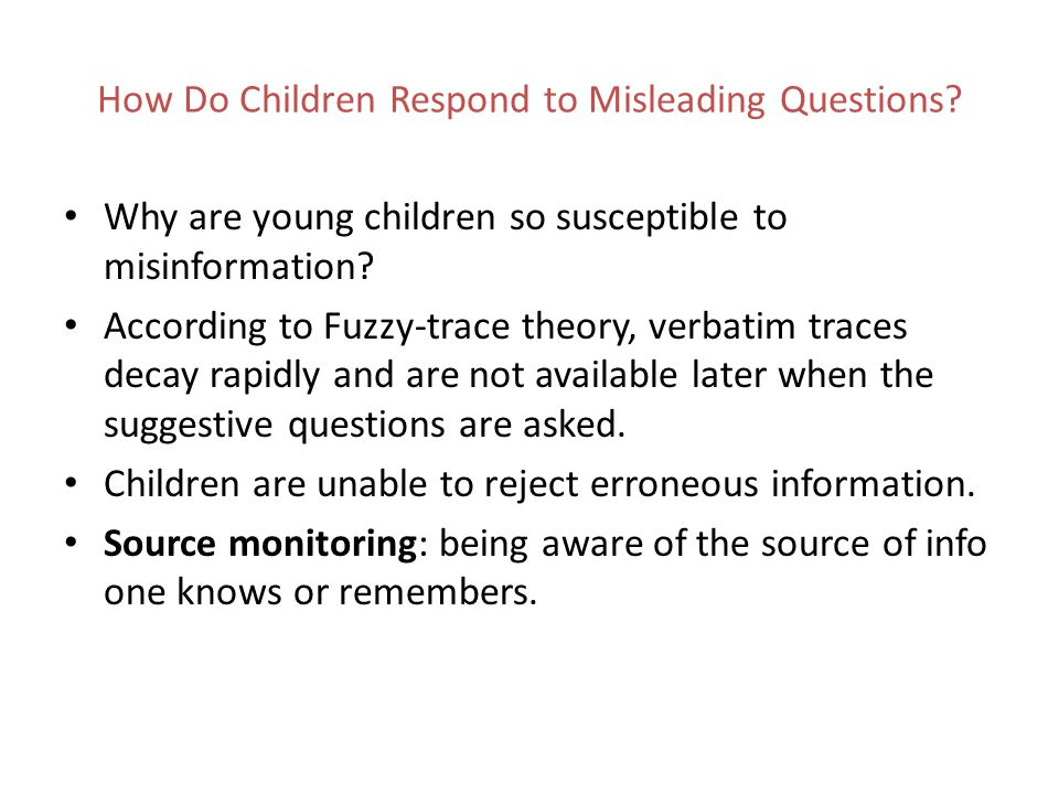 How Do Children Respond to Misleading Questions? Why are young children so susceptible to misinformation? According to Fuzzy-trace theory, verbatim tr