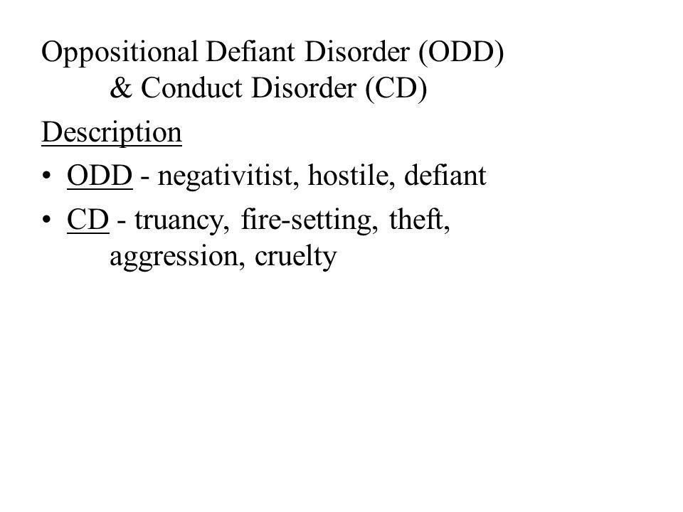 Oppositional Defiant Disorder (ODD) & Conduct Disorder (CD) Description ODD - negativitist, hostile, defiant CD - truancy, fire-setting, theft, aggression, cruelty