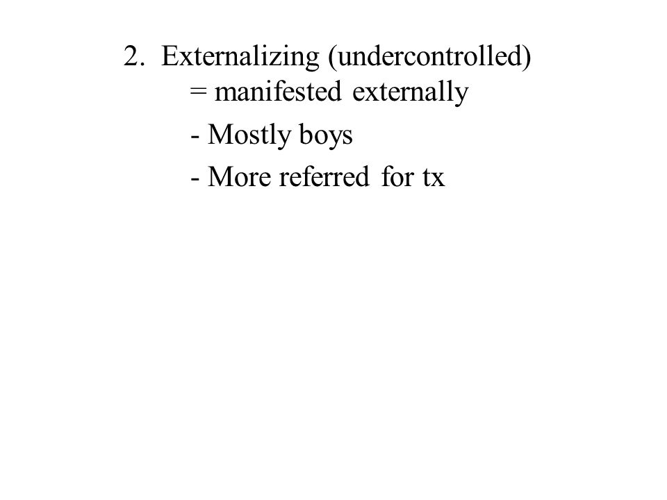 2. Externalizing (undercontrolled) = manifested externally - Mostly boys - More referred for tx