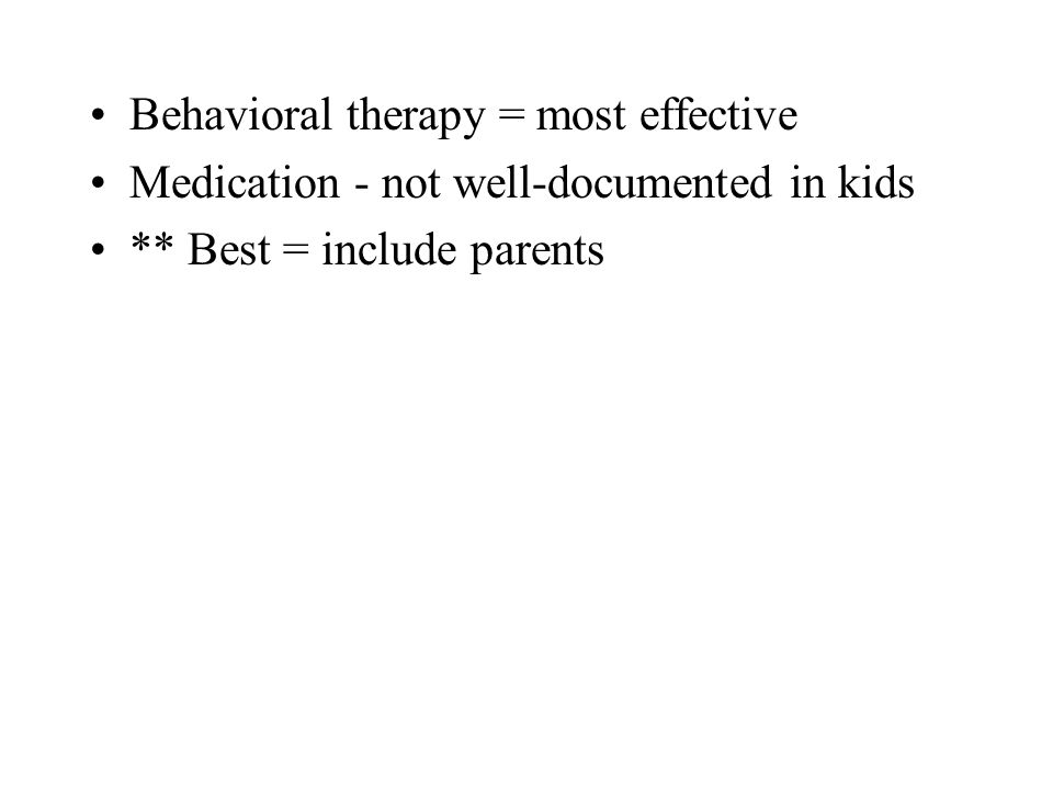 Behavioral therapy = most effective Medication - not well-documented in kids ** Best = include parents