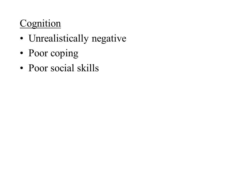 Cognition Unrealistically negative Poor coping Poor social skills