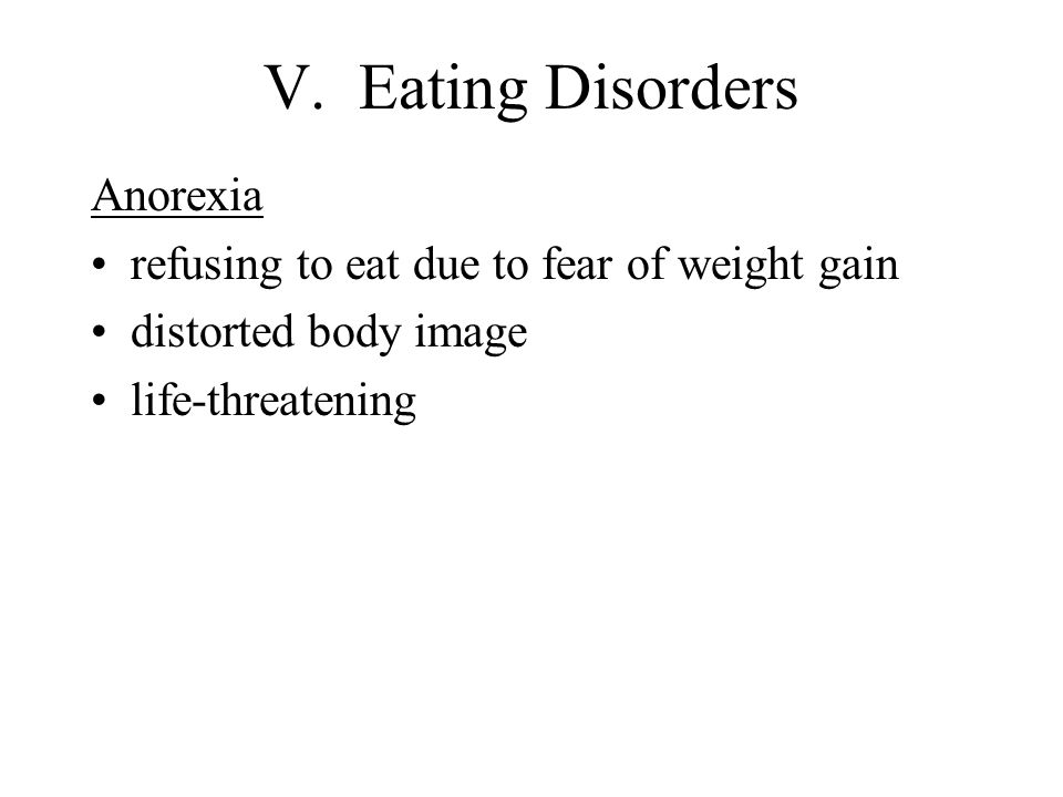 V. Eating Disorders Anorexia refusing to eat due to fear of weight gain distorted body image life-threatening