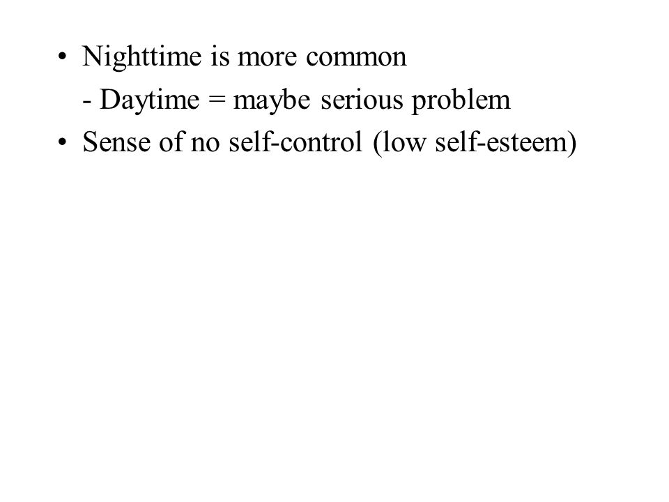 Nighttime is more common - Daytime = maybe serious problem Sense of no self-control (low self-esteem)
