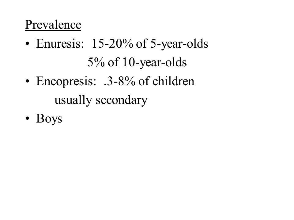 Prevalence Enuresis: 15-20% of 5-year-olds 5% of 10-year-olds Encopresis:.3-8% of children usually secondary Boys