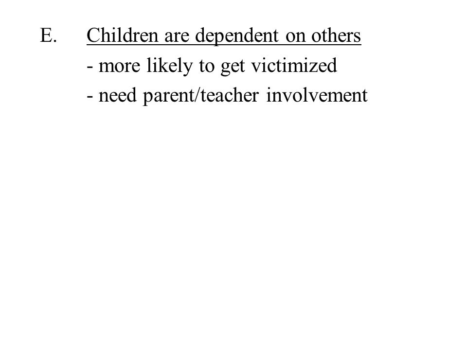 E.Children are dependent on others - more likely to get victimized - need parent/teacher involvement
