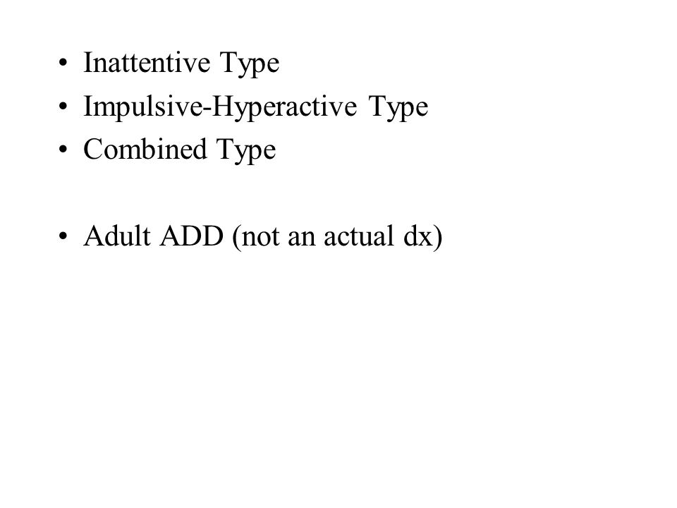 Inattentive Type Impulsive-Hyperactive Type Combined Type Adult ADD (not an actual dx)