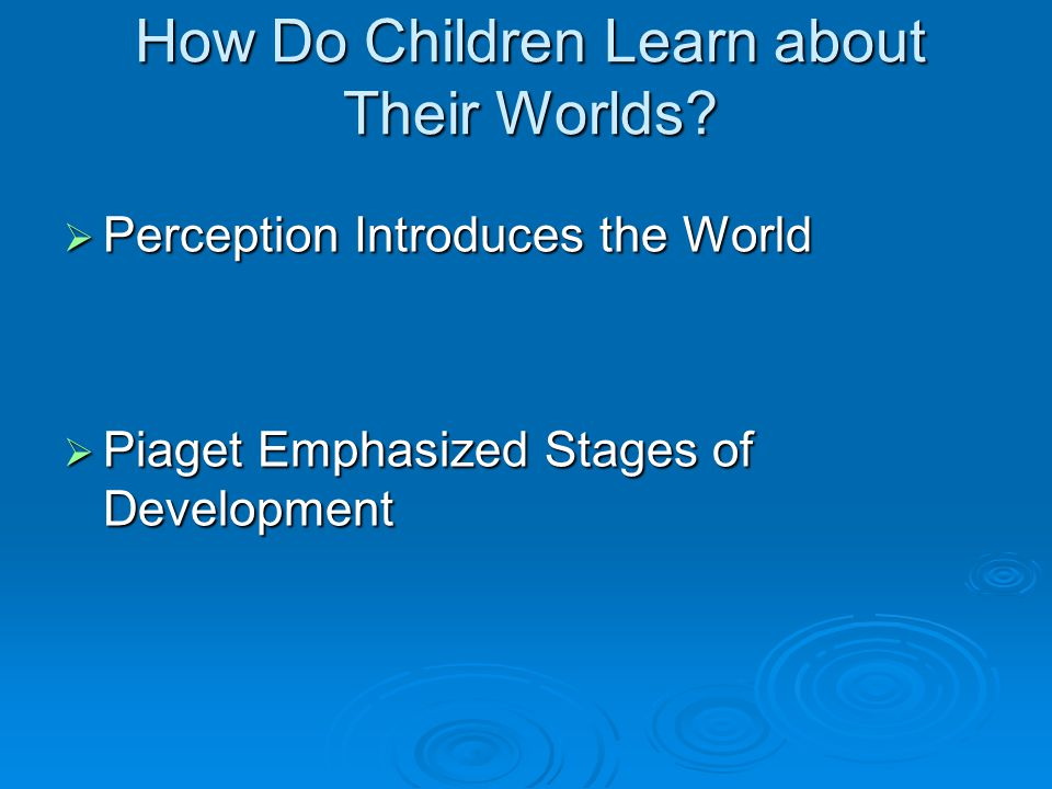 How Do Children Learn about Their Worlds?  Perception Introduces the World  Piaget Emphasized Stages of Development