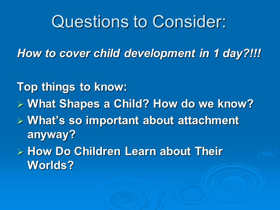 Questions to Consider: How to cover child development in 1 day?!!! Top things to know:  What Shapes a Child? How do we know?  What's so important ab
